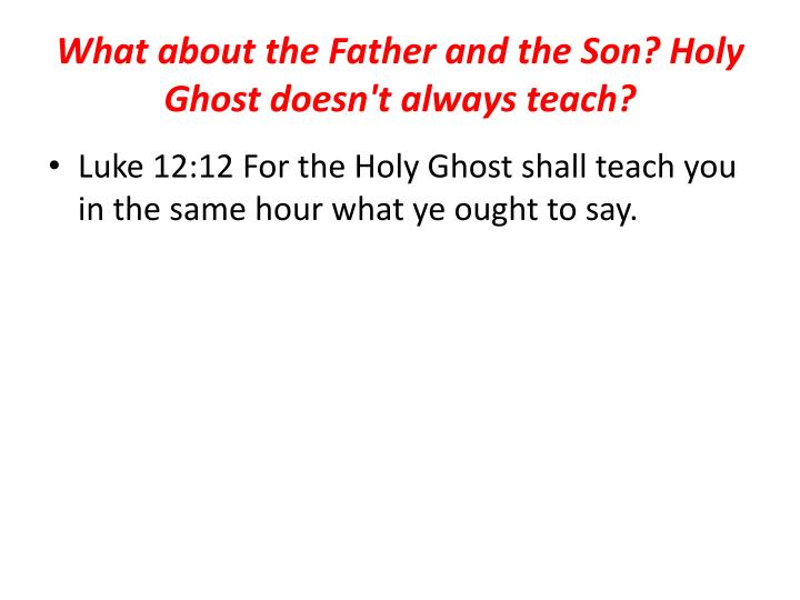 What about the Father and the Son? Holy Ghost doesn't always teach?