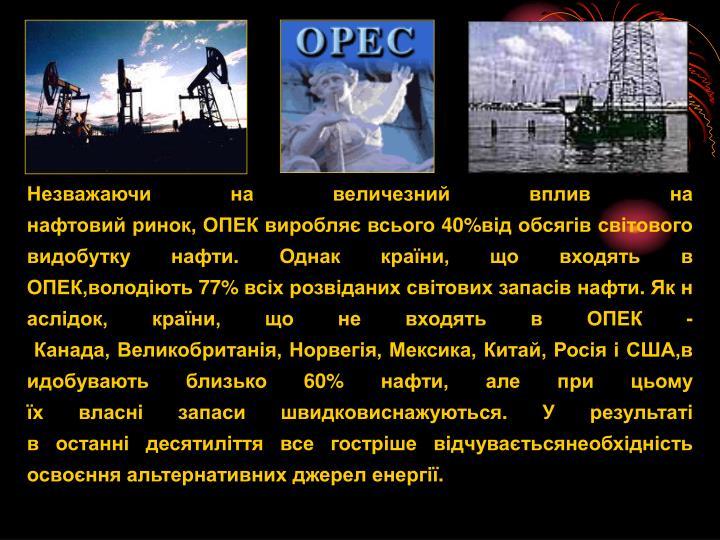 Незважаючина величезний впливна нафтовийринок,ОПЕКвиробляє всього40%відобсягівсвітового видобуткунафти.Однаккраїни,що входятьв ОПЕК,володіють77%всіхрозвіданихсвітовихзапасівнафти.Якнаслідок,країни, що не входятьв ОПЕК-Канада,Великобританія,Норвегія,Мексика,Китай,РосіяіСША,видобуваютьблизько60%нафти,алеприцьому їхвласнізапасишвидковиснажуються.Урезультаті востаннідесятиліття всегострішевідчуваєтьсянеобхідність освоєнняальтернативнихджереленергії.