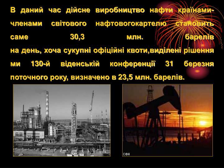 В данийчасдійсневиробництвонафтикраїнами-членами світовогонафтовогокартелюстановить саме30,3млн.барелів надень,хочасукупніофіційніквоти,виділенірішеннями130-йвіденськійконференції 31березня поточногороку, визначенов23,5млн.барелів.