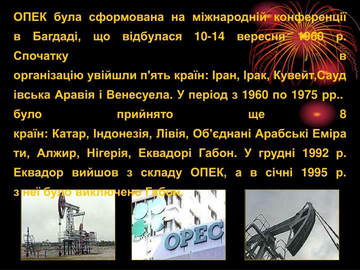 ОПЕКбуласформованана міжнароднійконференції вБагдаді, що відбулася10-14 вересня 1960р. Спочаткув організаціюувійшлип'ятькраїн:Іран,Ірак,Кувейт,СаудівськаАравіяіВенесуела.Уперіодз1960по1975рр..булоприйнятоще8 країн:Катар,Індонезія,Лівія,Об'єднаніАрабськіЕмірати,Алжир,Нігерія,ЕквадоріГабон.Угрудні 1992р. Еквадорвийшовзскладу ОПЕК,авсічні 1995р. знеїбуло виключеноГабон.