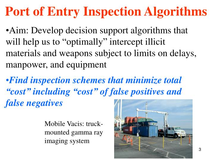 "Aim: Develop decision support algorithms that will help us to ""optimally"" intercept illicit materials and weapons subject to limits on delays, manpower, and equipment"
