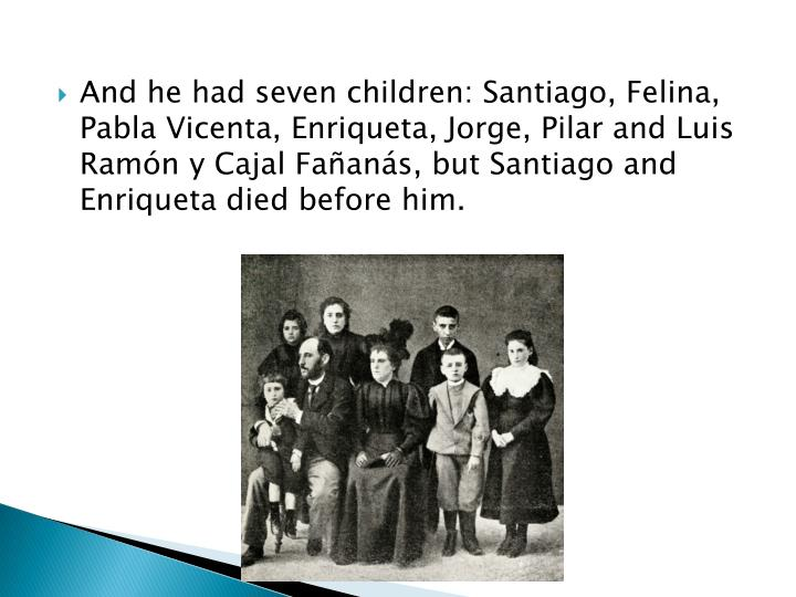 And he had seven children: Santiago, Felina, Pabla Vicenta, Enriqueta, Jorge, Pilar and Luis Ramón y Cajal Fañanás, but Santiago and Enriqueta died before him.