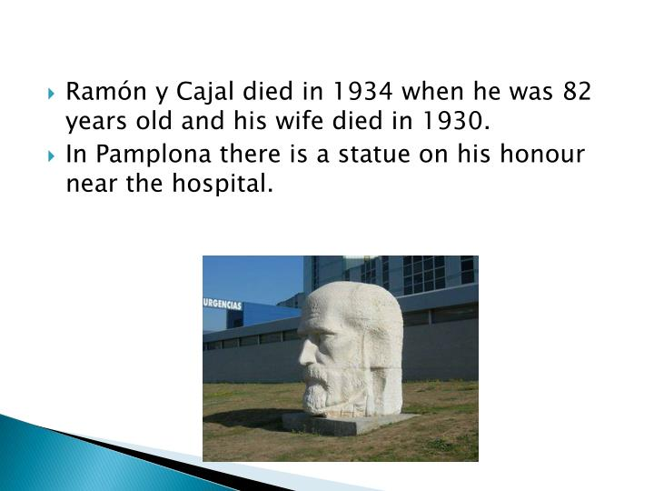 Ramón y Cajal died in 1934 when he was 82 years old and his wife died in 1930.