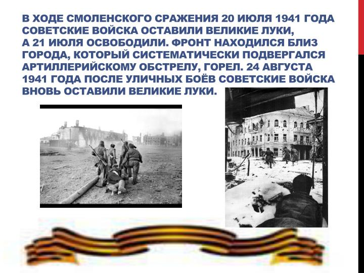 Входе смоленского сражения 20июля 1941года советские войска оставили Великие Луки, а21июля освободили. Фронт находился близ города, который систематически подвергался артиллерийскому обстрелу, горел. 24августа 1941года после уличных боёв советские войска вновь оставили Великие Луки.