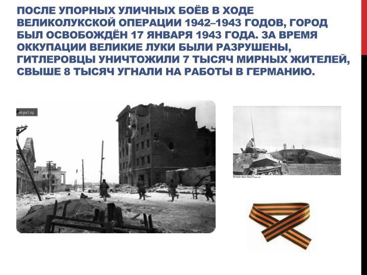 после упорных уличных боёв входе Великолукской операции 1942–1943годов,
