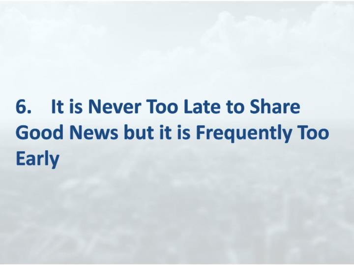 6.	It is Never Too Late to Share Good News but it is Frequently Too Early