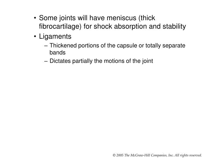 Some joints will have meniscus (thick fibrocartilage) for shock absorption and stability