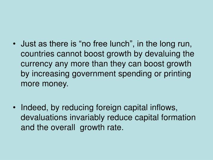 "Just as there is ""no free lunch"", in the long run, countries cannot boost growth by devaluing the currency any more than they can boost growth by increasing government spending or printing more money."
