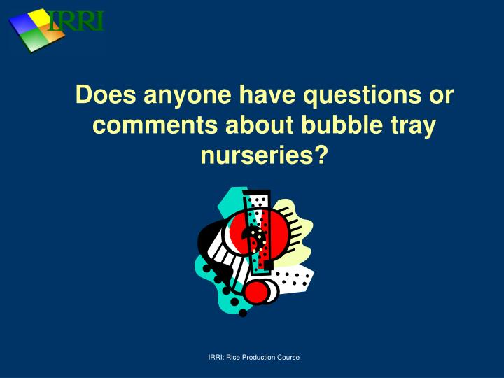 Does anyone have questions or comments about bubble tray nurseries?