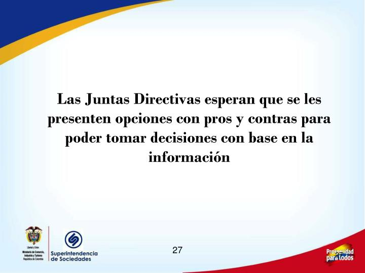 Las Juntas Directivas esperan que se les presenten opciones con pros y contras para poder tomar decisiones con base en la información