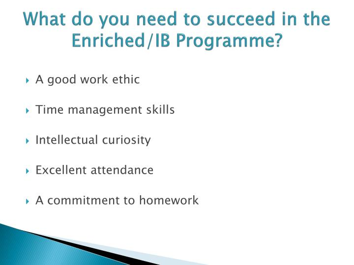 What do you need to succeed in the Enriched/IB Programme?