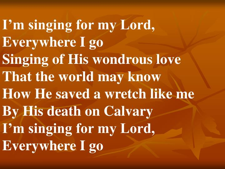 I'm singing for my Lord,