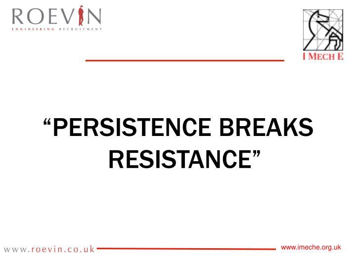 """PERSISTENCE BREAKS RESISTANCE"""
