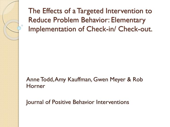 The Effects of a Targeted Intervention to Reduce Problem Behavior: Elementary Implementation of Check-in/ Check-out.