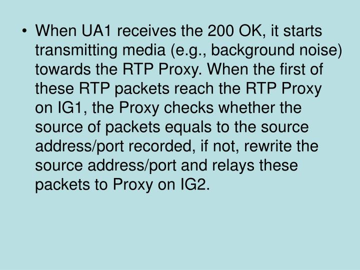 When UA1 receives the 200 OK, it starts transmitting media (e.g., background noise) towards the RTP Proxy. When the first of these RTP packets reach the RTP Proxy on IG1, the Proxy checks whether the source of packets equals to the source address/port recorded, if not, rewrite the source address/port and relays these packets to Proxy on IG2.