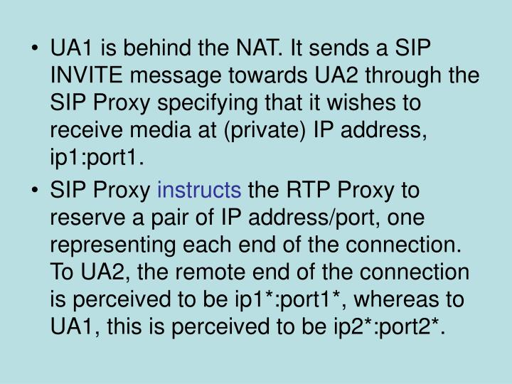 UA1 is behind the NAT. It sends a SIP INVITE message towards UA2 through the SIP Proxy specifying that it wishes to receive media at (private) IP address, ip1:port1.