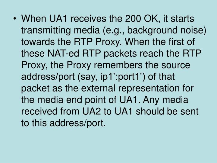 When UA1 receives the 200 OK, it starts transmitting media (e.g., background noise) towards the RTP Proxy. When the first of these NAT-ed RTP packets reach the RTP Proxy, the Proxy remembers the source address/port (say, ip1':port1') of that packet as the external representation for the media end point of UA1. Any media received from UA2 to UA1 should be sent to this address/port.