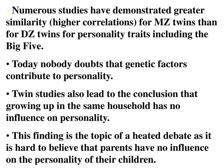 Numerous studies have demonstrated greater similarity (higher correlations) for MZ twins than for DZ twins for personality traits including the Big Five.