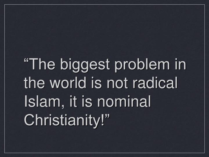 """The biggest problem in the world is not radical Islam, it is nominal Christianity!"""