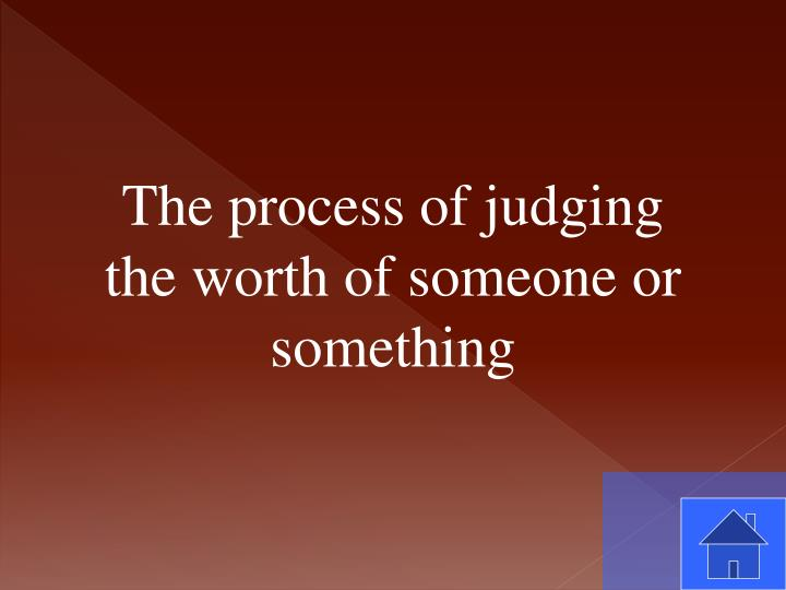 The process of judging the worth of someone or something