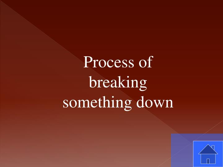 Process of breaking something down