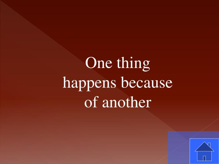One thing happens because of another