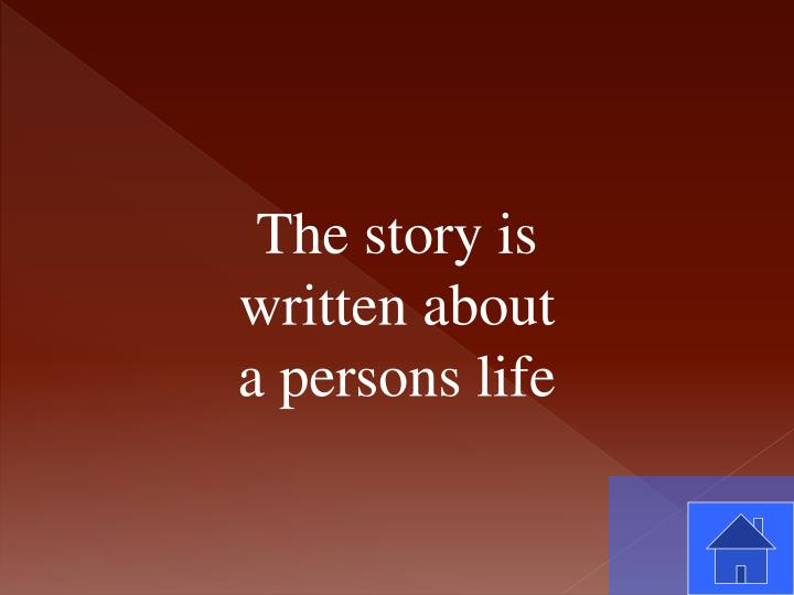 The story is written about a persons life
