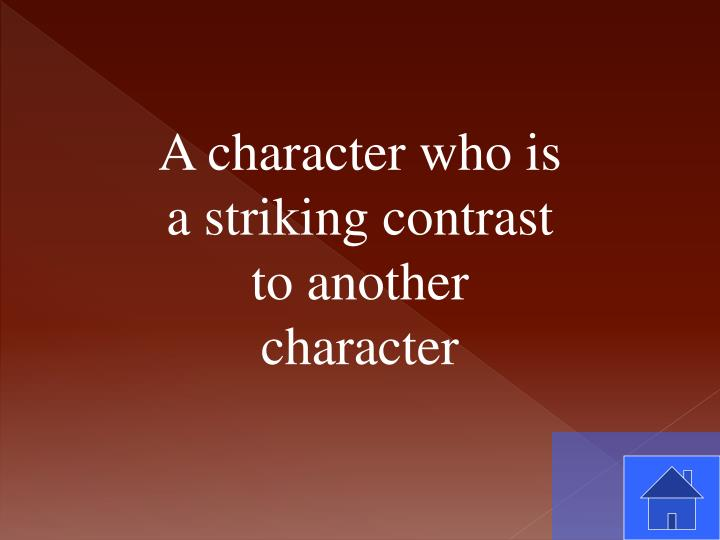 A character who is a striking contrast to another character