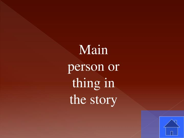 Main person or thing in the story