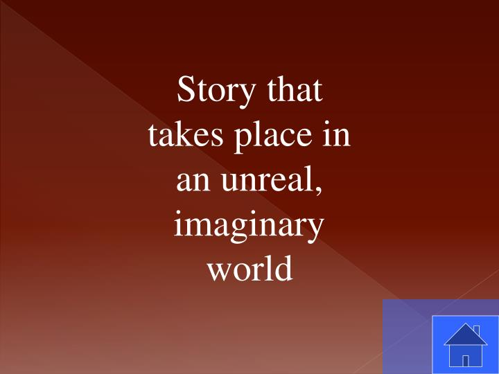 Story that takes place in an unreal, imaginary world