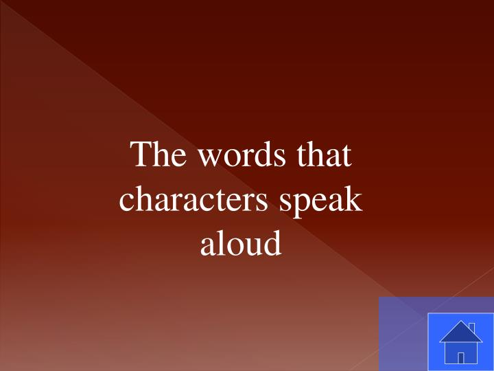 The words that characters speak aloud