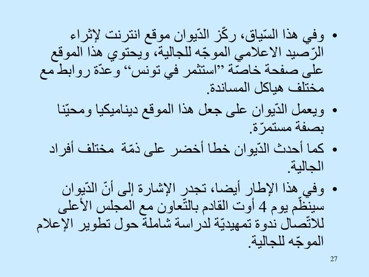 """وفي هذا السّياق، ركّز الدّيوان موقع انترنت لإثراء الرّصيد الاعلامي الموجّه للجالية، ويحتوي هذا الموقع على صفحة خاصّة """"استثمر في تونس"""" وعدّة روابط مع مختلف هياكل المساندة."""