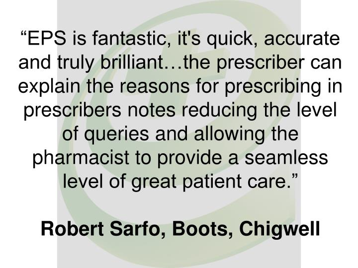 """EPS is fantastic, it's quick, accurate and truly brilliant…the prescriber can explain the reasons for prescribing in prescribers notes reducing the level of queries and allowing the pharmacist to provide a seamless level of great patient care."""