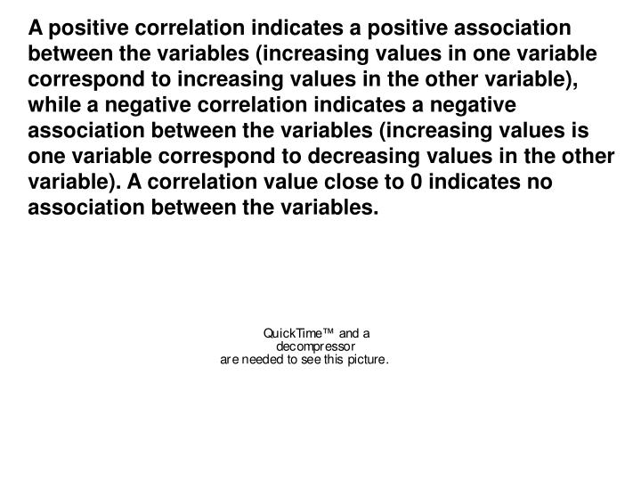 A positive correlation indicates a positive association between the variables (increasing values in one variable correspond to increasing values in the other variable), while a negative correlation indicates a negative association between the variables (increasing values is one variable correspond to decreasing values in the other variable). A correlation value close to 0 indicates no association between the variables.