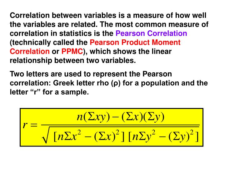 Correlation between variables is a measure of how well the variables are related. The most common measure of correlation in statistics is the