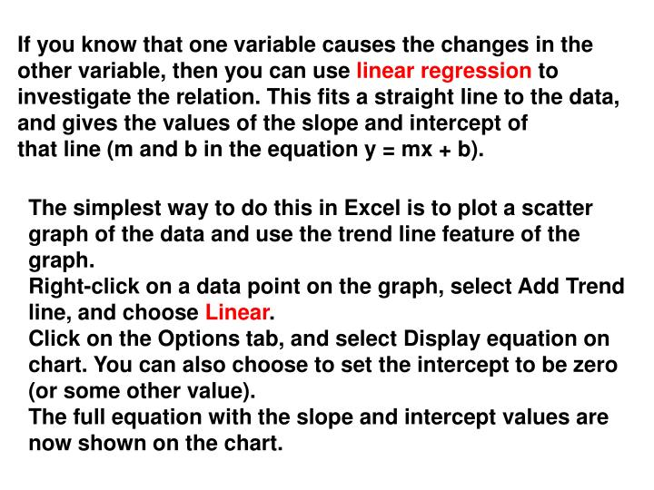 If you know that one variable causes the changes in the other variable, then you can use