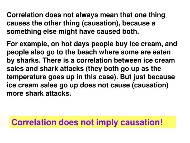 Correlation does not always mean that one thing causes the other thing (causation), because a something else might have caused both.