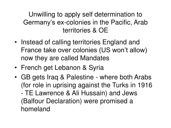 Unwilling to apply self determination to Germany's ex-colonies in the Pacific, Arab territories & OE