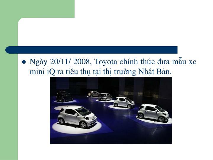 Ngày 20/11/ 2008, Toyota chính thức đưa mẫu xe mini iQ ra tiêu thụ tại thị trường Nhật Bản.