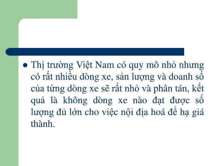 Thị trường Việt Nam có quy mô nhỏ nhưng có rất nhiều dòng xe, sản lượng và doanh số của từng dòng xe sẽ rất nhỏ và phân tán, kết quả là không dòng xe nào đạt được số lượng đủ lớn cho việc nội địa hoá để hạ giá thành.