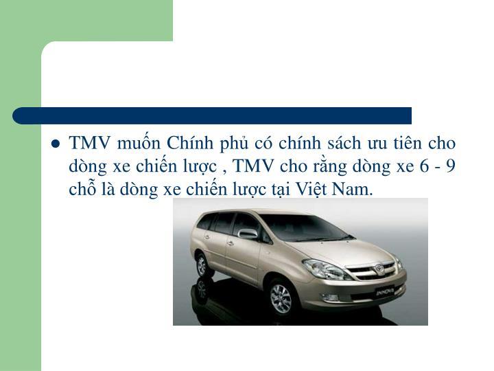 TMV muốn Chính phủ có chính sách ưu tiên cho dòng xe chiến lược , TMV cho rằng dòng xe 6 - 9 chỗ là dòng xe chiến lược tại Việt Nam.