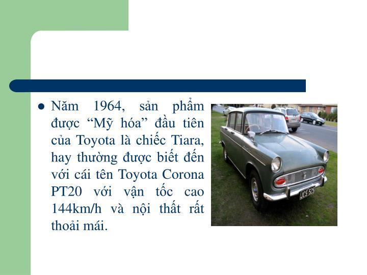 """Năm 1964, sản phẩm được """"Mỹ hóa"""" đầu tiên của Toyota là chiếc Tiara, hay thường được biết đến với cái tên Toyota Corona PT20 với vận tốc cao 144km/h và nội thất rất thoải mái."""