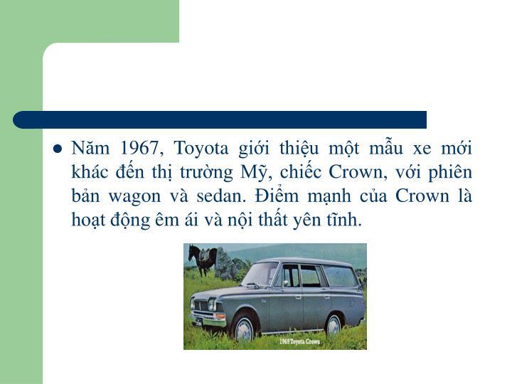 Năm 1967, Toyota giới thiệu một mẫu xe mới khác đến thị trường Mỹ, chiếc Crown, với phiên bản wagon và sedan. Điểm mạnh của Crown là hoạt động êm ái và nội thất yên tĩnh.