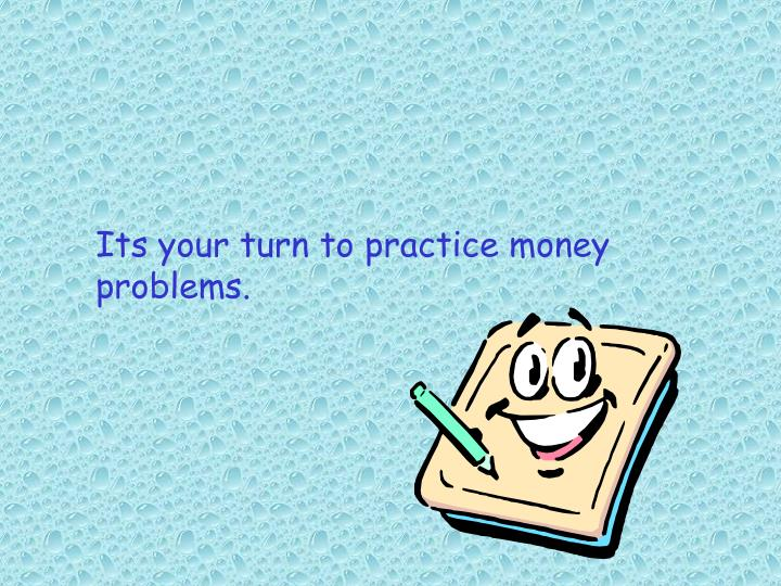 Its your turn to practice money problems.