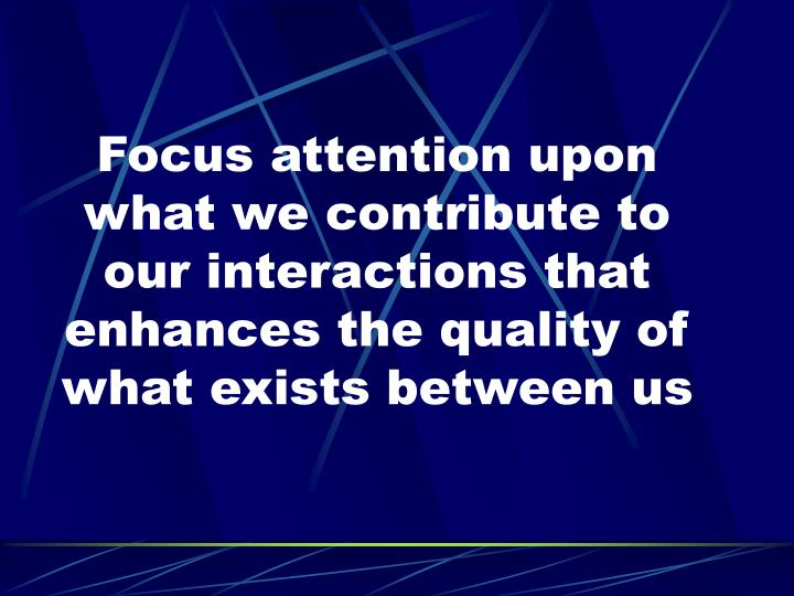 Focus attention upon what we contribute to our interactions that enhances the quality of what exists between us