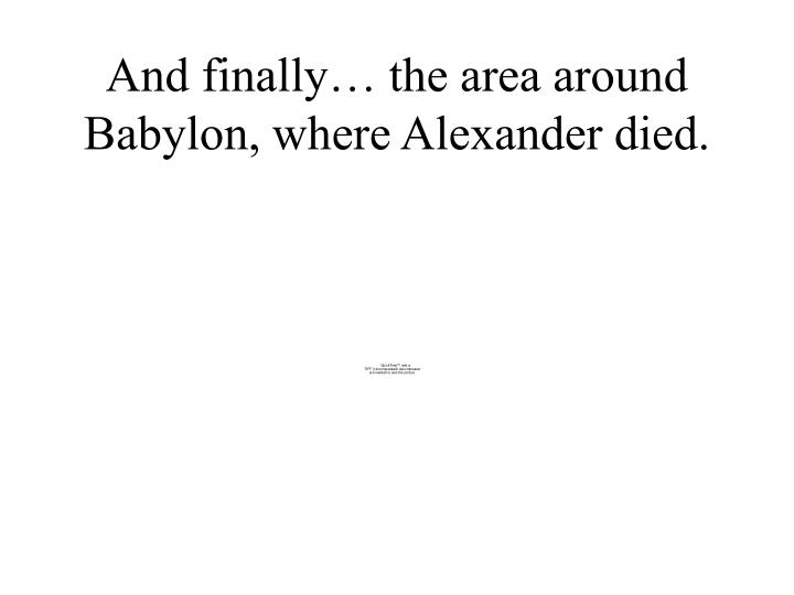 And finally… the area around Babylon, where Alexander died.