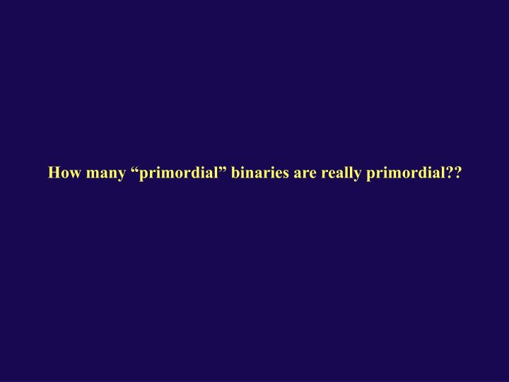 "How many ""primordial"" binaries are really primordial??"