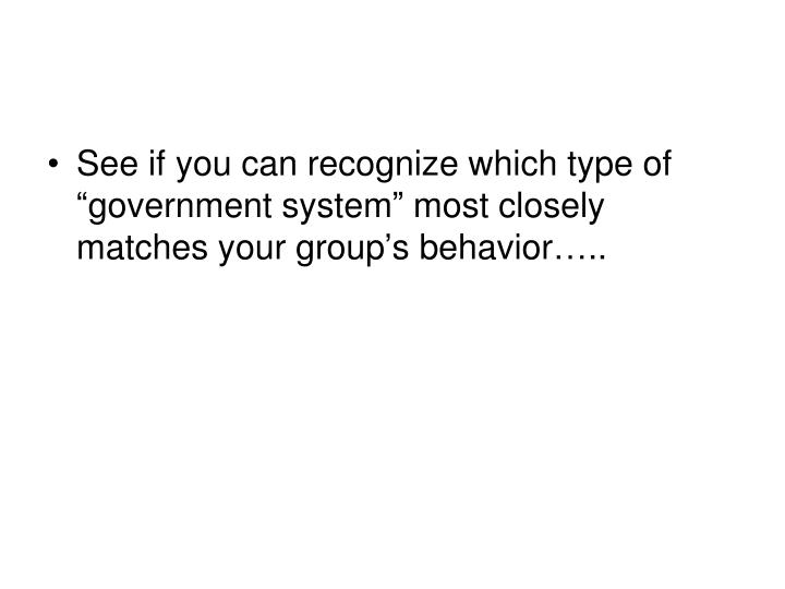 "See if you can recognize which type of ""government system"" most closely matches your group's behavior….."
