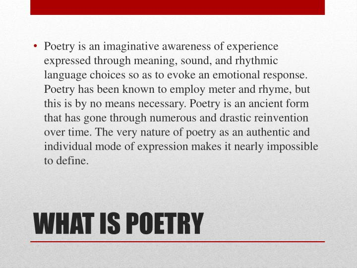 Poetry is an imaginative awareness of experience expressed through meaning, sound, and rhythmic language choices so as to evoke an emotional response. Poetry has been known to employ meter and rhyme, but this is by no means necessary. Poetry is an ancient form that has gone through numerous and drastic reinvention over time. The very nature of poetry as an authentic and individual mode of expression makes it nearly impossible to define.