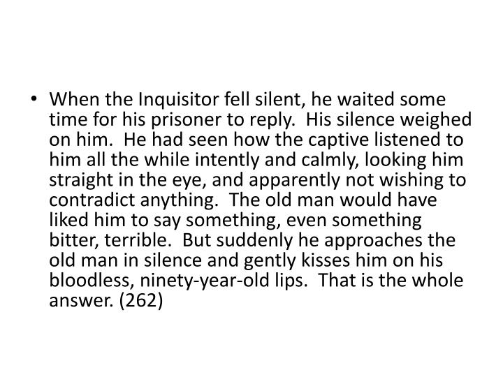 When the Inquisitor fell silent, he waited some time for his prisoner to reply.  His silence weighed on him.  He had seen how the captive listened to him all the while intently and calmly, looking him straight in the eye, and apparently not wishing to contradict anything.  The old man would have liked him to say something, even something bitter, terrible.  But suddenly he approaches the old man in silence and gently kisses him on his bloodless, ninety-year-old lips.  That is the whole answer. (262)